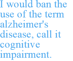 I would ban the use of the term alzheimer's disease, call it cognitive impairment.
