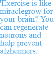 'Exercise is like miraclegrow for your brain!' You can regenerate neurons and help prevent alzheimers.