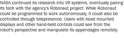 NASA continued its research into VR systems, eventually pairing its tech with the agency's Robonaut project. While Robonaut could be programmed to work autonomously, it could also be controlled through telepresence. Users with head mounted displays and other hand-held controls could see from the robot's perspective and manipulate its appendages remotely.