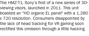 "The HMZ-T1, Sony's first of a new series of 3D-viewing visors, launched in 2011. This unit boasted an ""HD organic EL panel"" with a 1,280 x 720 resolution. Consumers disappointed by the lack of head tracking for VR gaming soon rectified this omission through a little hacking."