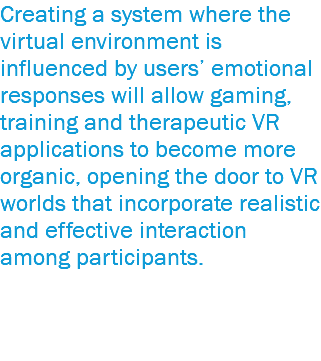 Creating a system where the virtual environment is influenced by users' emotional responses will allow gaming, training and therapeutic VR applications to become more organic, opening the door to VR worlds that incorporate realistic and effective interaction among participants.